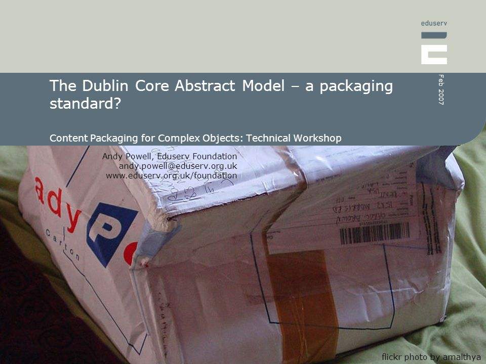 Andy Powell, Eduserv Foundation andy.powell@eduserv.org.uk www.eduserv.org.uk/foundation Feb 2007 The Dublin Core Abstract Model – a packaging standar