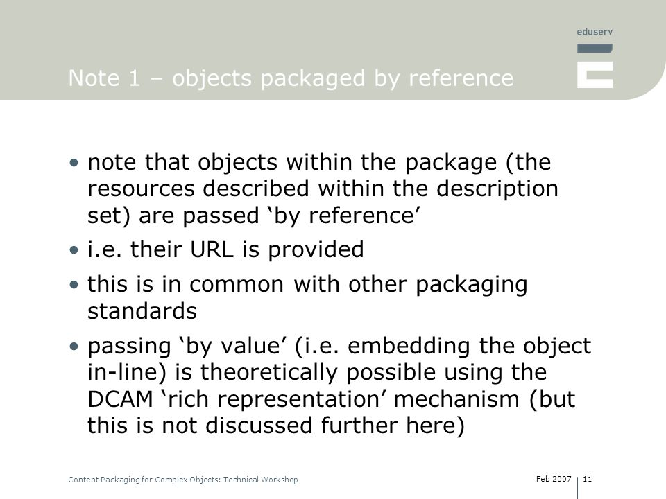 Feb 2007 Content Packaging for Complex Objects: Technical Workshop 11 Note 1 – objects packaged by reference note that objects within the package (the resources described within the description set) are passed by reference i.e.