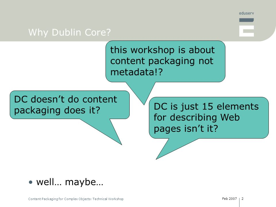 Feb 2007 Content Packaging for Complex Objects: Technical Workshop 2 Why Dublin Core? well… maybe… this workshop is about content packaging not metada