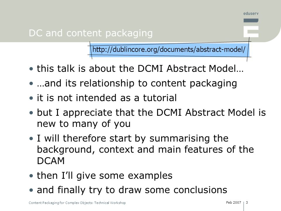 Feb 2007 Content Packaging for Complex Objects: Technical Workshop 3 DC and content packaging this talk is about the DCMI Abstract Model… …and its relationship to content packaging it is not intended as a tutorial but I appreciate that the DCMI Abstract Model is new to many of you I will therefore start by summarising the background, context and main features of the DCAM then Ill give some examples and finally try to draw some conclusions