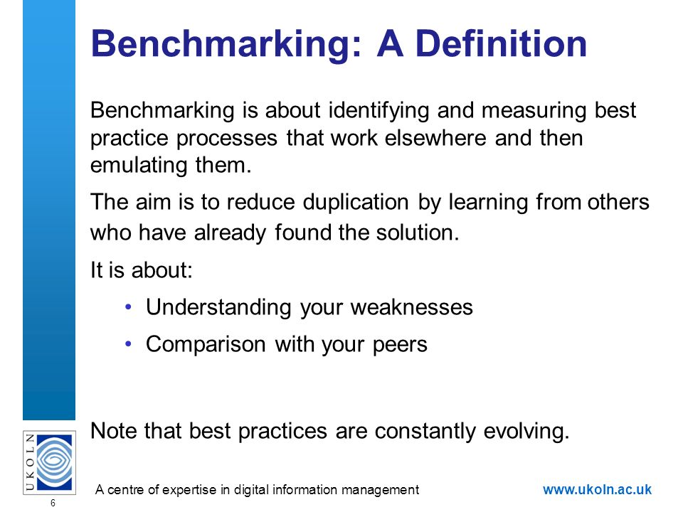 A centre of expertise in digital information managementwww.ukoln.ac.uk 6 Benchmarking: A Definition Benchmarking is about identifying and measuring best practice processes that work elsewhere and then emulating them.