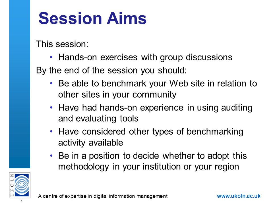 A centre of expertise in digital information managementwww.ukoln.ac.uk 7 Session Aims This session: Hands-on exercises with group discussions By the end of the session you should: Be able to benchmark your Web site in relation to other sites in your community Have had hands-on experience in using auditing and evaluating tools Have considered other types of benchmarking activity available Be in a position to decide whether to adopt this methodology in your institution or your region