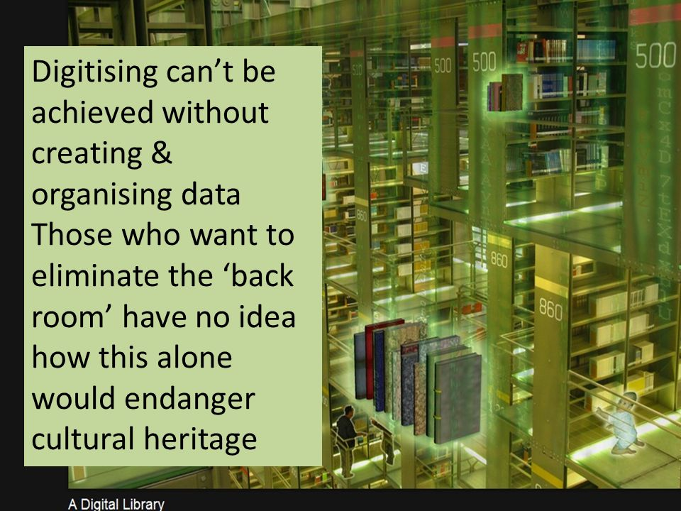 Digitising cant be achieved without creating & organising data Those who want to eliminate the back room have no idea how this alone would endanger cultural heritage