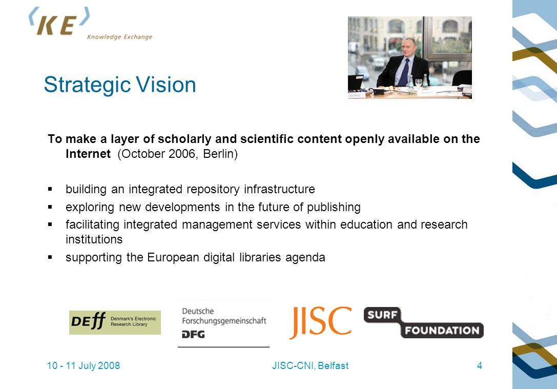 10 - 11 July 2008JISC-CNI, Belfast4 Strategic Vision To make a layer of scholarly and scientific content openly available on the Internet (October 2006, Berlin) building an integrated repository infrastructure exploring new developments in the future of publishing facilitating integrated management services within education and research institutions supporting the European digital libraries agenda