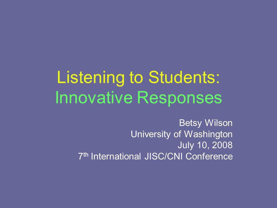 Listening to Students: Innovative Responses Betsy Wilson University of Washington July 10, 2008 7 th International JISC/CNI Conference