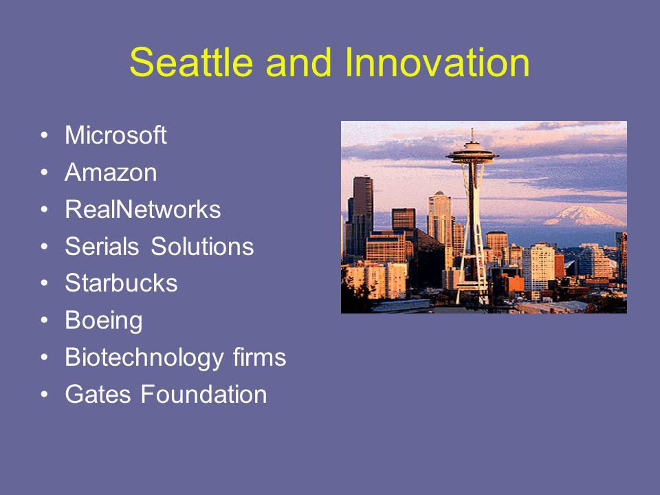 Seattle and Innovation Microsoft Amazon RealNetworks Serials Solutions Starbucks Boeing Biotechnology firms Gates Foundation