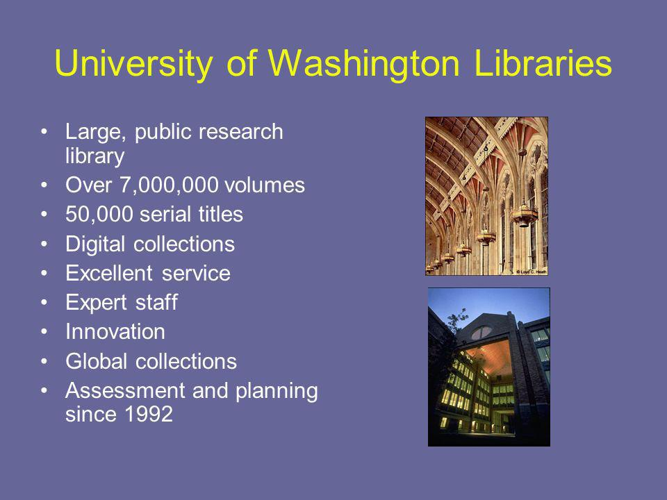 University of Washington Libraries Large, public research library Over 7,000,000 volumes 50,000 serial titles Digital collections Excellent service Expert staff Innovation Global collections Assessment and planning since 1992