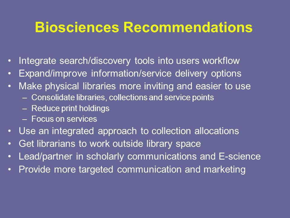 Biosciences Recommendations Integrate search/discovery tools into users workflow Expand/improve information/service delivery options Make physical libraries more inviting and easier to use –Consolidate libraries, collections and service points –Reduce print holdings –Focus on services Use an integrated approach to collection allocations Get librarians to work outside library space Lead/partner in scholarly communications and E-science Provide more targeted communication and marketing