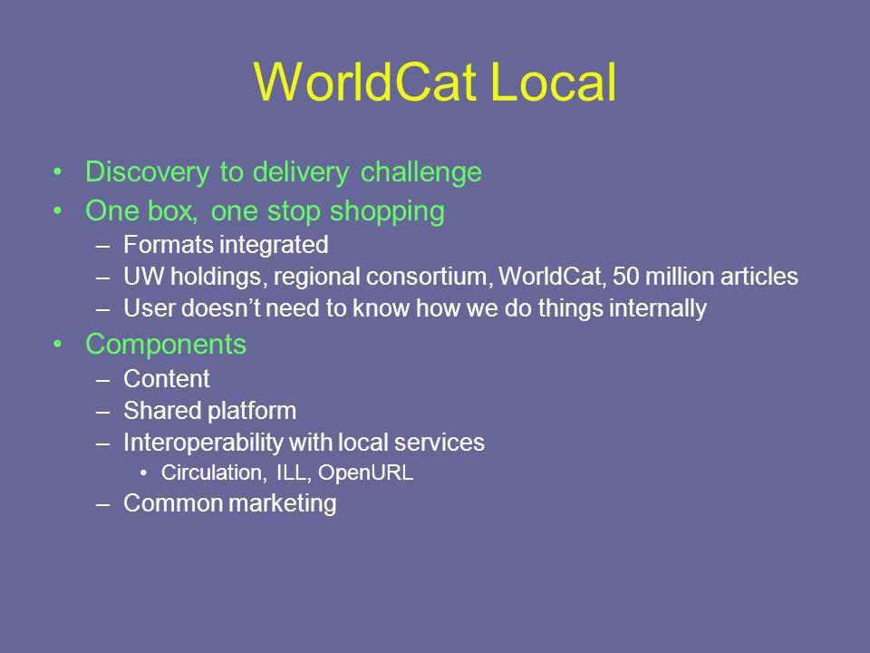 WorldCat Local Discovery to delivery challenge One box, one stop shopping –Formats integrated –UW holdings, regional consortium, WorldCat, 50 million articles –User doesnt need to know how we do things internally Components –Content –Shared platform –Interoperability with local services Circulation, ILL, OpenURL –Common marketing