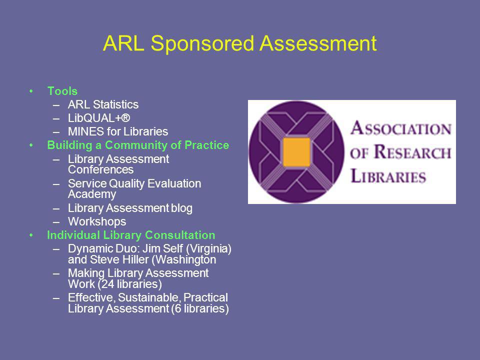 ARL Sponsored Assessment Tools –ARL Statistics –LibQUAL+® –MINES for Libraries Building a Community of Practice –Library Assessment Conferences –Service Quality Evaluation Academy –Library Assessment blog –Workshops Individual Library Consultation –Dynamic Duo: Jim Self (Virginia) and Steve Hiller (Washington –Making Library Assessment Work (24 libraries) –Effective, Sustainable, Practical Library Assessment (6 libraries)