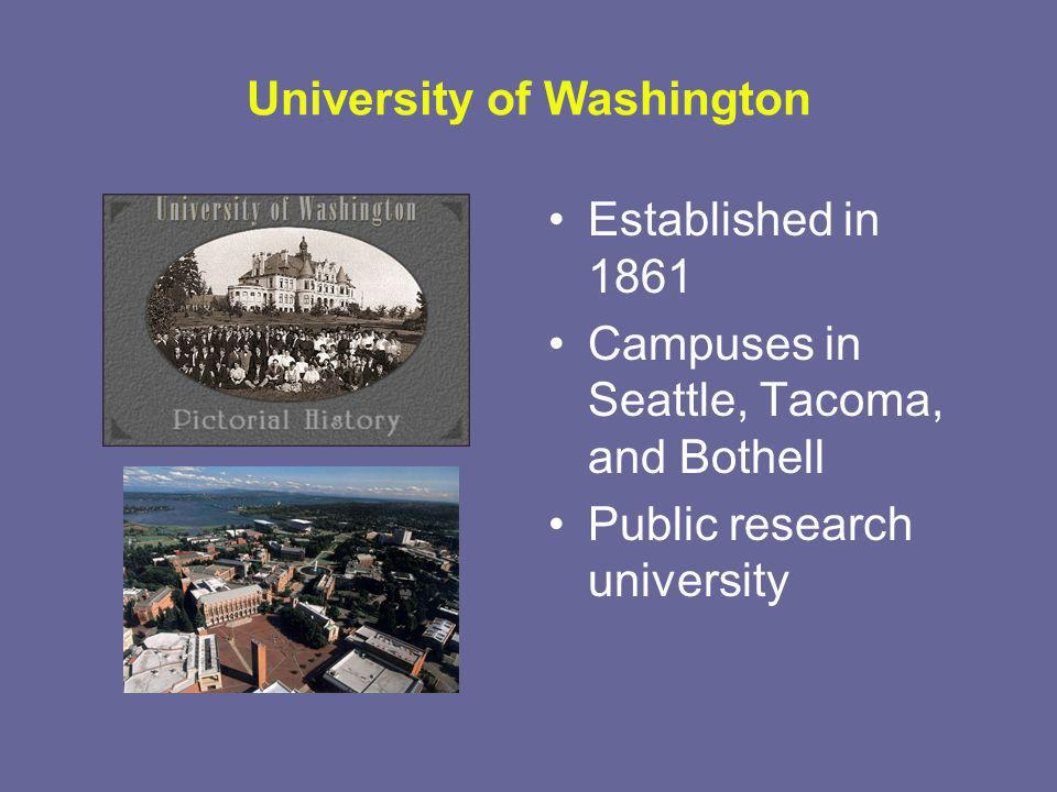 University of Washington Established in 1861 Campuses in Seattle, Tacoma, and Bothell Public research university