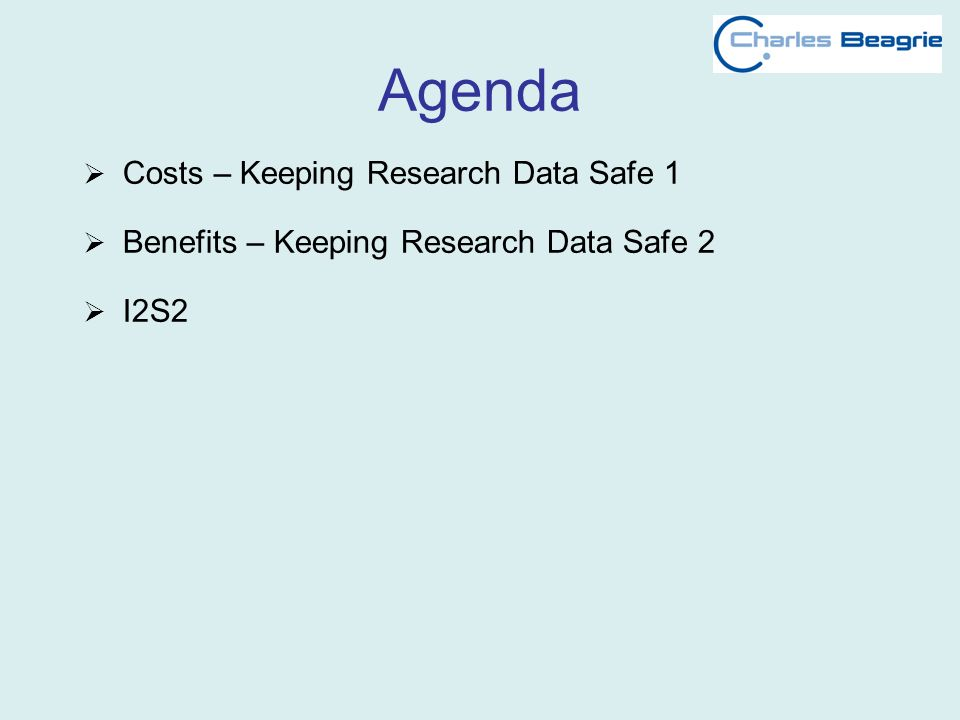 Agenda Costs – Keeping Research Data Safe 1 Benefits – Keeping Research Data Safe 2 I2S2