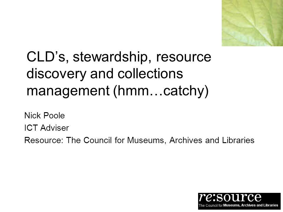 CLDs, stewardship, resource discovery and collections management (hmm…catchy) Nick Poole ICT Adviser Resource: The Council for Museums, Archives and L