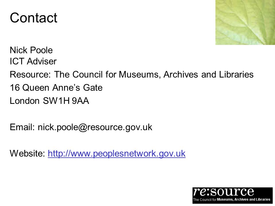 Contact Nick Poole ICT Adviser Resource: The Council for Museums, Archives and Libraries 16 Queen Annes Gate London SW1H 9AA Email: nick.poole@resource.gov.uk Website: http://www.peoplesnetwork.gov.uk