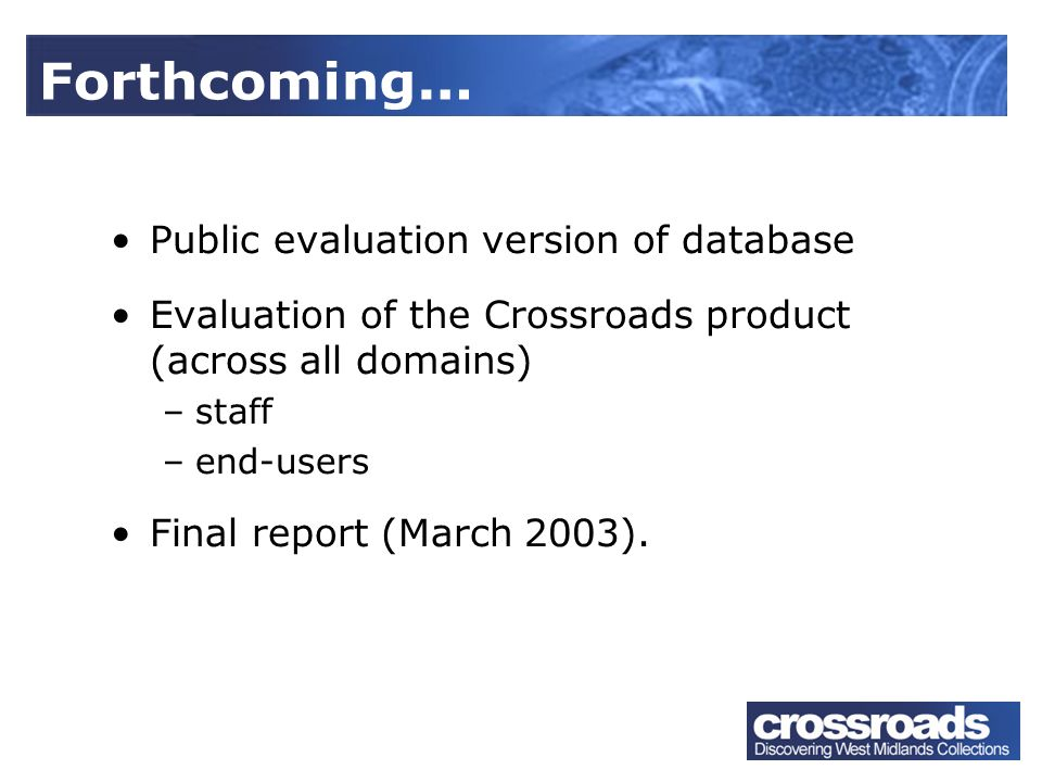Public evaluation version of database Evaluation of the Crossroads product (across all domains) –staff –end-users Final report (March 2003).