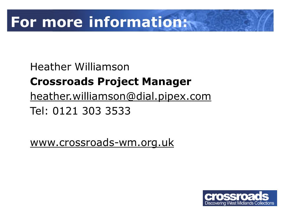Heather Williamson Crossroads Project Manager heather.williamson@dial.pipex.com Tel: 0121 303 3533 www.crossroads-wm.org.uk