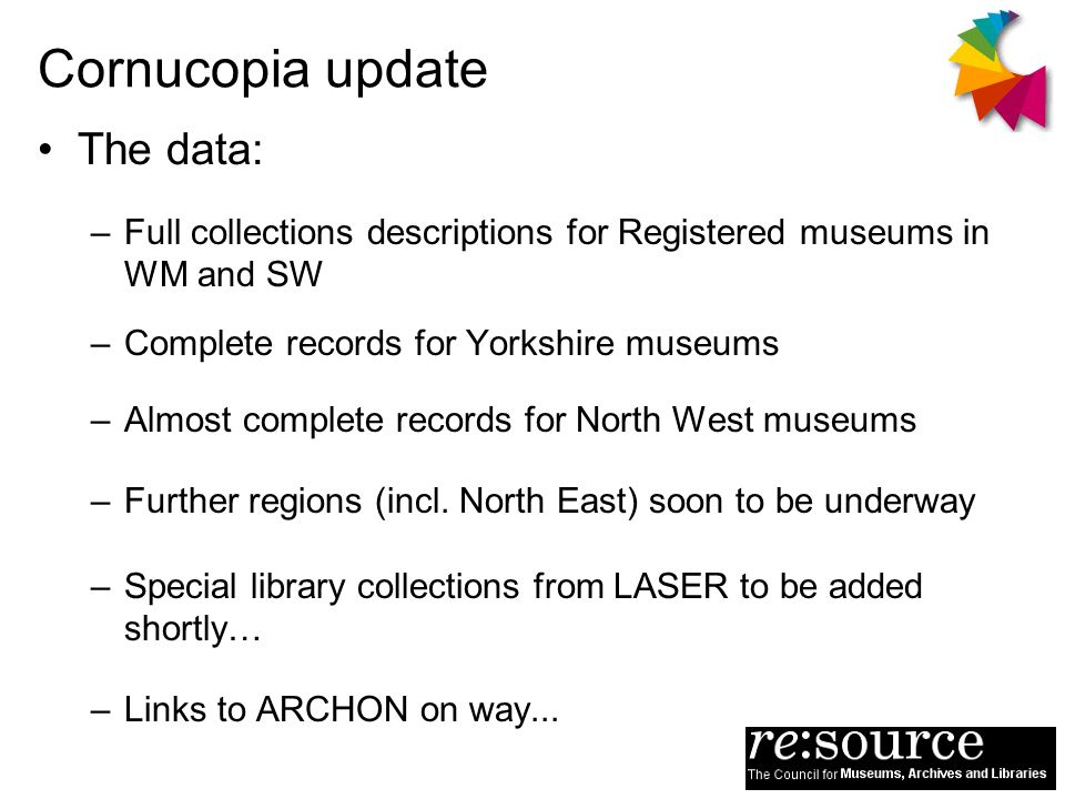 Cornucopia update The data: –Full collections descriptions for Registered museums in WM and SW –Complete records for Yorkshire museums –Almost complete records for North West museums –Further regions (incl.