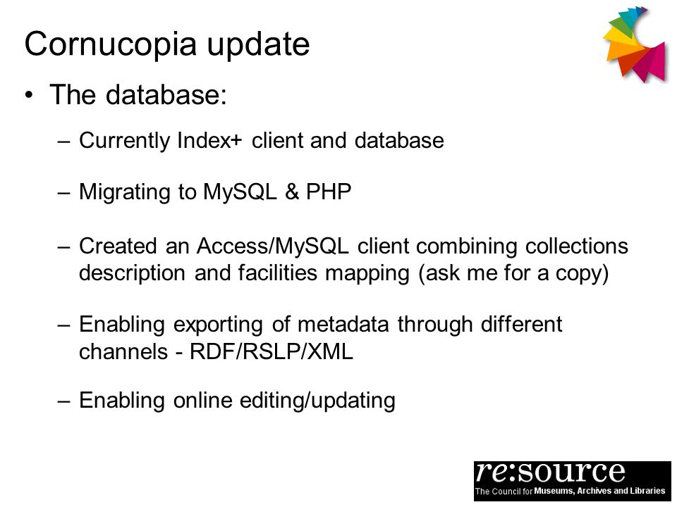 Cornucopia update The database: –Currently Index+ client and database –Migrating to MySQL & PHP –Created an Access/MySQL client combining collections description and facilities mapping (ask me for a copy) –Enabling exporting of metadata through different channels - RDF/RSLP/XML –Enabling online editing/updating