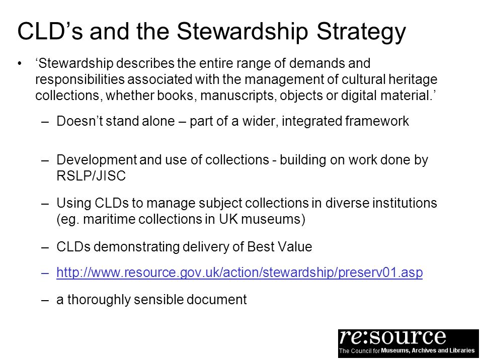CLDs and the Stewardship Strategy Stewardship describes the entire range of demands and responsibilities associated with the management of cultural heritage collections, whether books, manuscripts, objects or digital material.