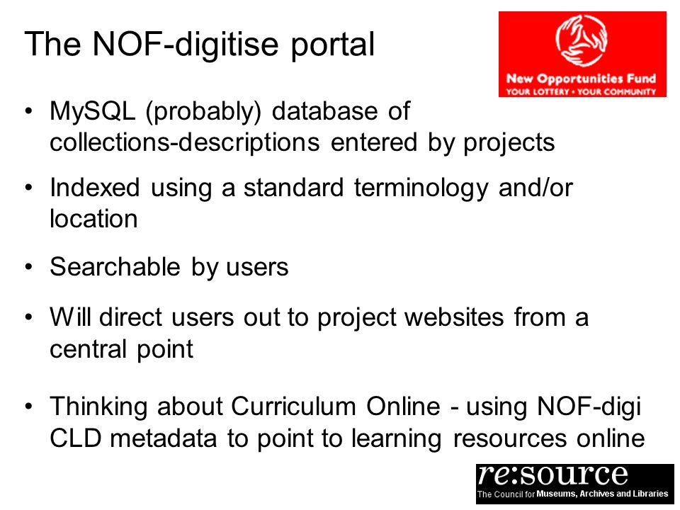 The NOF-digitise portal MySQL (probably) database of collections-descriptions entered by projects Indexed using a standard terminology and/or location Searchable by users Will direct users out to project websites from a central point Thinking about Curriculum Online - using NOF-digi CLD metadata to point to learning resources online
