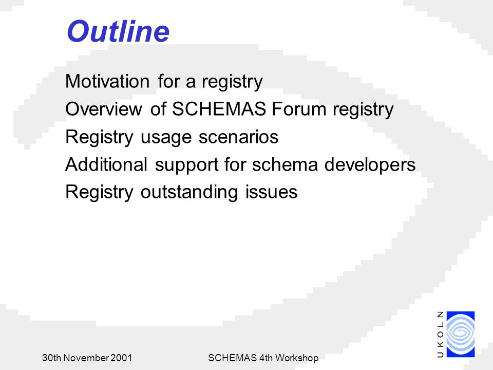 30th November 2001SCHEMAS 4th Workshop Outline Motivation for a registry Overview of SCHEMAS Forum registry Registry usage scenarios Additional support for schema developers Registry outstanding issues