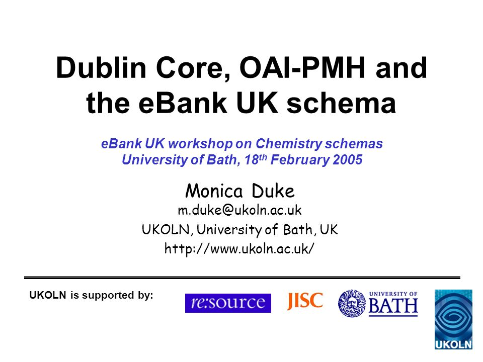 Dublin Core, OAI-PMH and the eBank UK schema Monica Duke m.duke@ukoln.ac.uk UKOLN, University of Bath, UK http://www.ukoln.ac.uk/ UKOLN is supported by: eBank UK workshop on Chemistry schemas University of Bath, 18 th February 2005