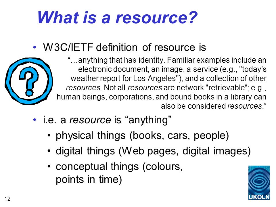 12 What is a resource. W3C/IETF definition of resource is …anything that has identity.