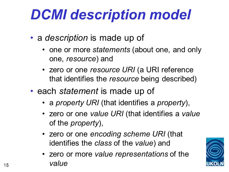 15 DCMI description model a description is made up of one or more statements (about one, and only one, resource) and zero or one resource URI (a URI reference that identifies the resource being described) each statement is made up of a property URI (that identifies a property), zero or one value URI (that identifies a value of the property), zero or one encoding scheme URI (that identifies the class of the value) and zero or more value representations of the value