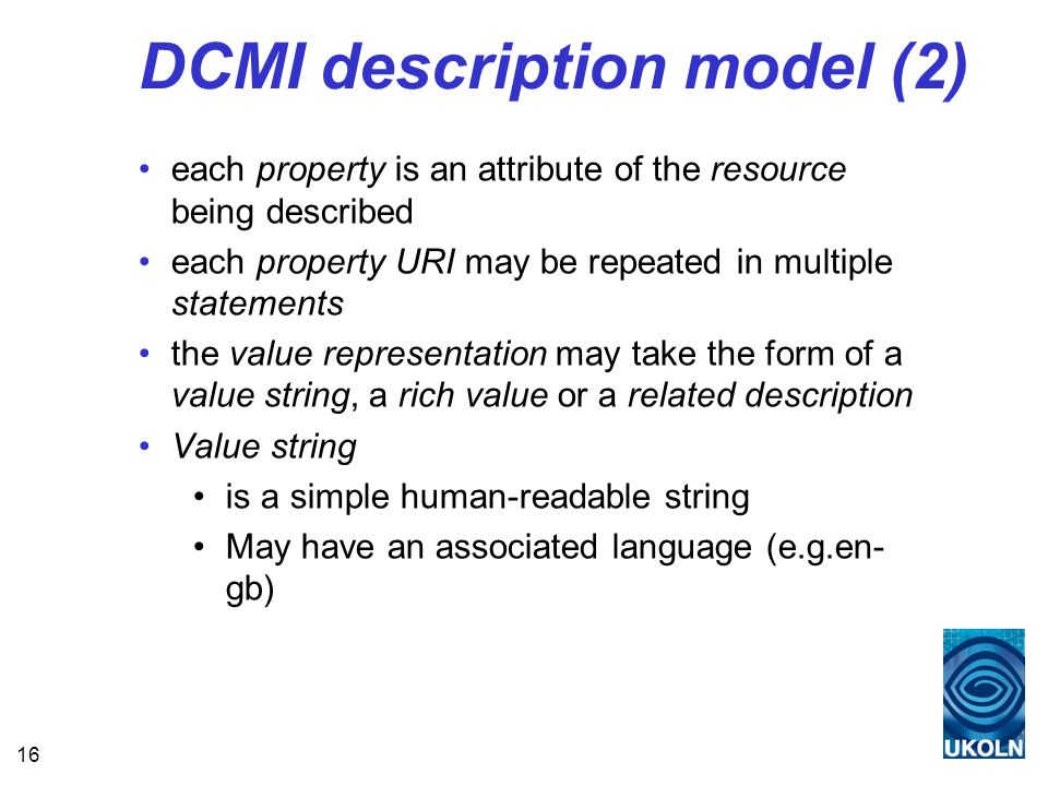 16 DCMI description model (2) each property is an attribute of the resource being described each property URI may be repeated in multiple statements the value representation may take the form of a value string, a rich value or a related description Value string is a simple human-readable string May have an associated language (e.g.en- gb)