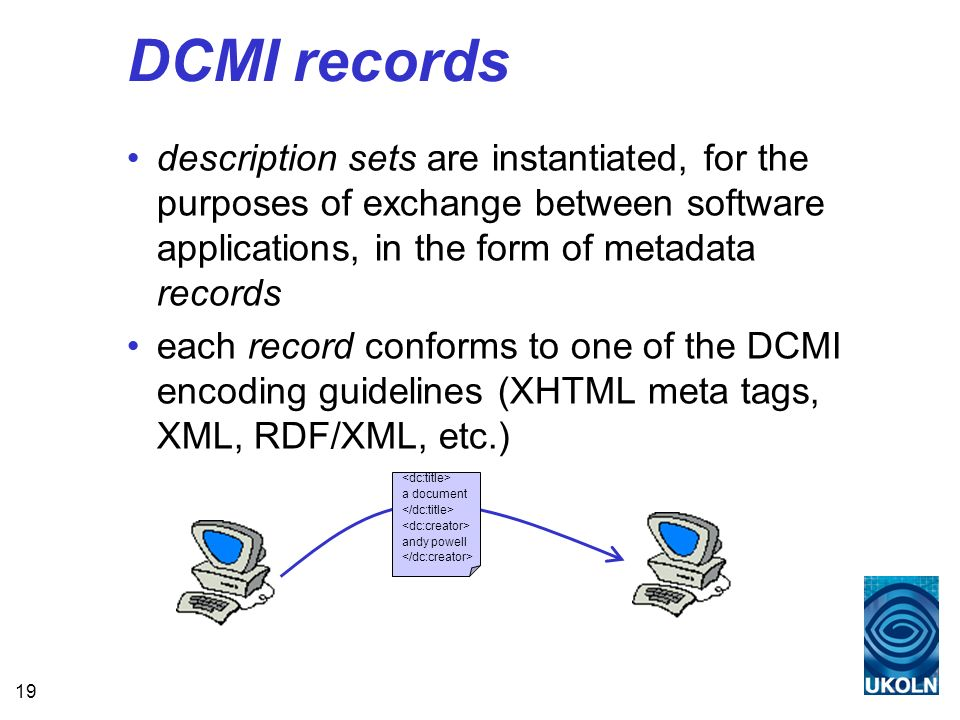 19 DCMI records description sets are instantiated, for the purposes of exchange between software applications, in the form of metadata records each record conforms to one of the DCMI encoding guidelines (XHTML meta tags, XML, RDF/XML, etc.) a document andy powell