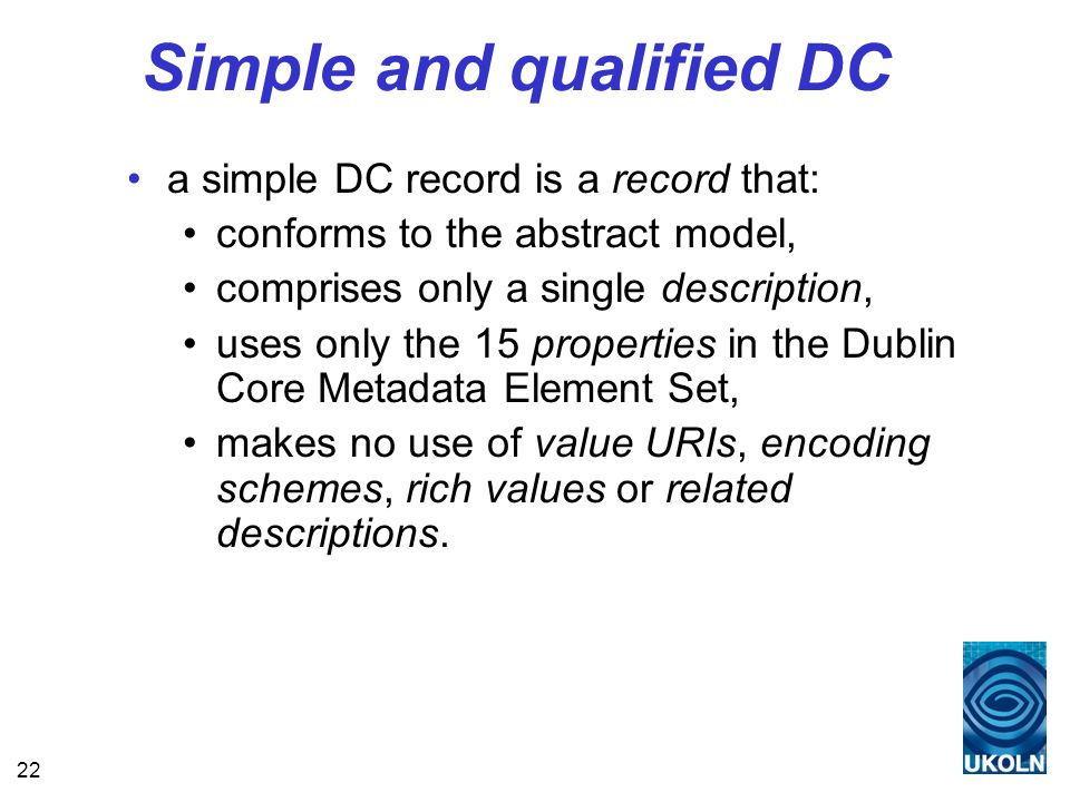 22 Simple and qualified DC a simple DC record is a record that: conforms to the abstract model, comprises only a single description, uses only the 15 properties in the Dublin Core Metadata Element Set, makes no use of value URIs, encoding schemes, rich values or related descriptions.