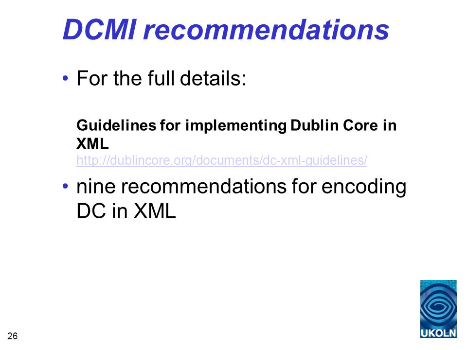 26 DCMI recommendations For the full details: Guidelines for implementing Dublin Core in XML http://dublincore.org/documents/dc-xml-guidelines/ http://dublincore.org/documents/dc-xml-guidelines/ nine recommendations for encoding DC in XML