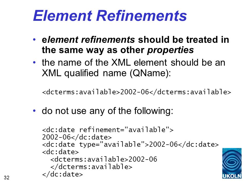 32 Element Refinements element refinements should be treated in the same way as other properties the name of the XML element should be an XML qualified name (QName): 2002-06 do not use any of the following: 2002-06 2002-06 2002-06