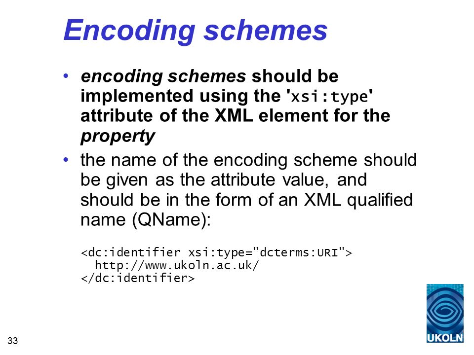 33 Encoding schemes encoding schemes should be implemented using the xsi:type attribute of the XML element for the property the name of the encoding scheme should be given as the attribute value, and should be in the form of an XML qualified name (QName): http://www.ukoln.ac.uk/