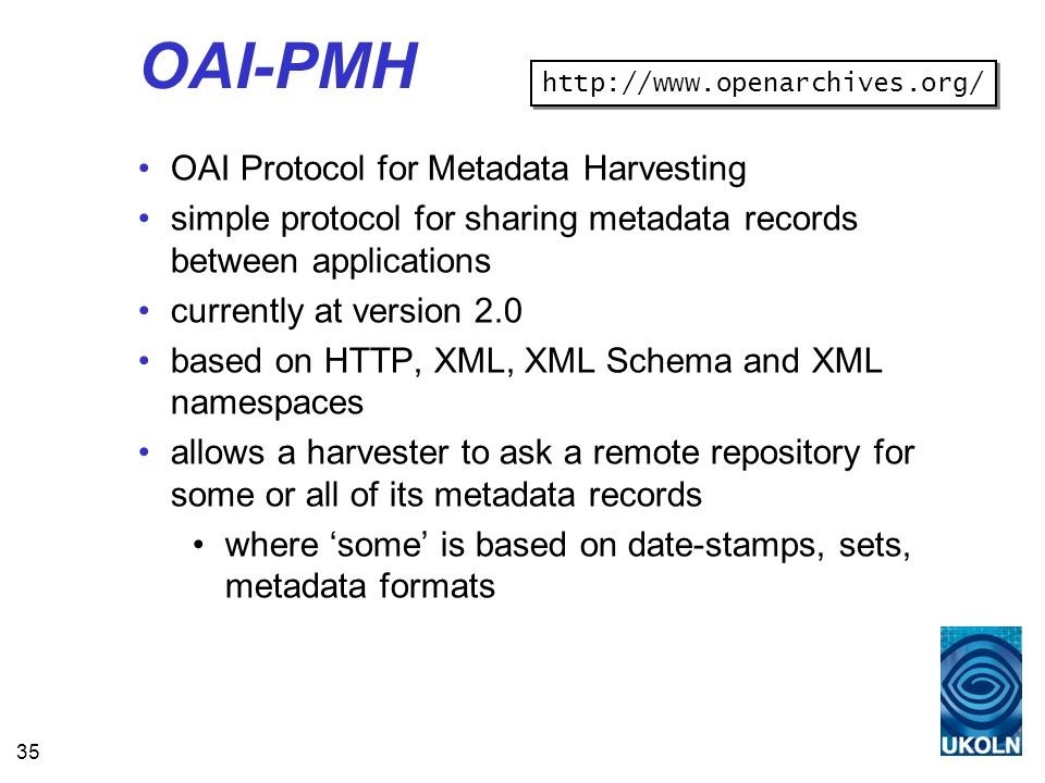 35 OAI-PMH OAI Protocol for Metadata Harvesting simple protocol for sharing metadata records between applications currently at version 2.0 based on HTTP, XML, XML Schema and XML namespaces allows a harvester to ask a remote repository for some or all of its metadata records where some is based on date-stamps, sets, metadata formats http://www.openarchives.org/