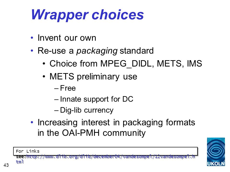 43 Wrapper choices Invent our own Re-use a packaging standard Choice from MPEG_DIDL, METS, IMS METS preliminary use –Free –Innate support for DC –Dig-lib currency Increasing interest in packaging formats in the OAI-PMH community For Links see:http://www.dlib.org/dlib/december04/vandesompel/12vandesompel.h tml For Links see:http://www.dlib.org/dlib/december04/vandesompel/12vandesompel.h tml