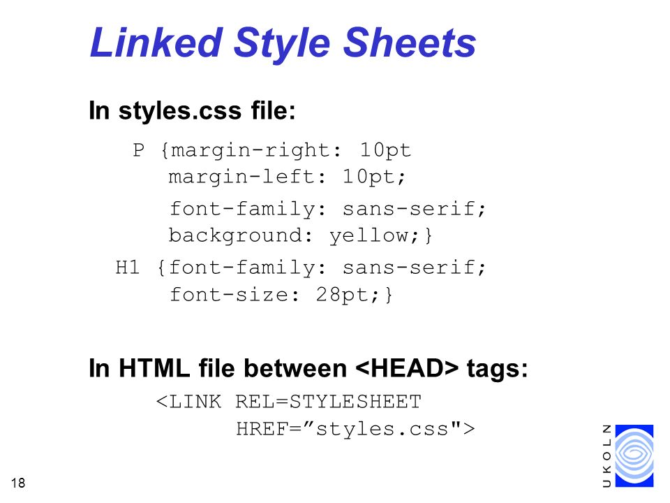 18 Linked Style Sheets In styles.css file: P {margin-right: 10pt margin-left: 10pt; font-family: sans-serif; background: yellow;} H1 {font-family: san