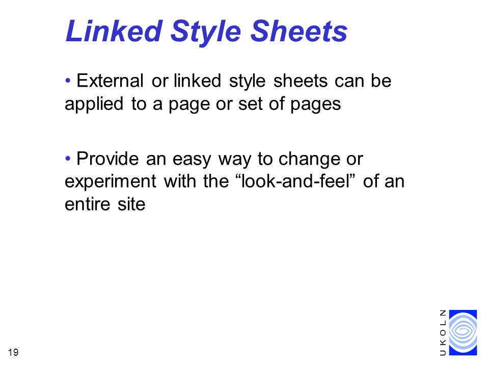 19 Linked Style Sheets External or linked style sheets can be applied to a page or set of pages Provide an easy way to change or experiment with the l