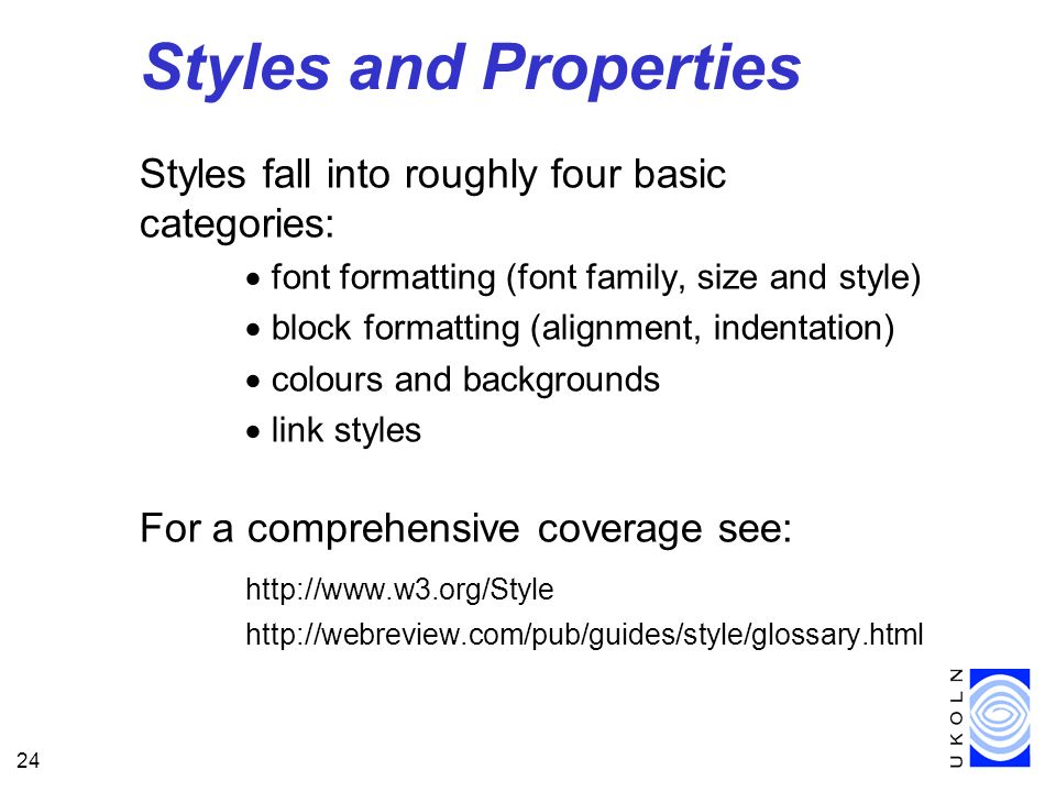 24 Styles and Properties Styles fall into roughly four basic categories: font formatting (font family, size and style) block formatting (alignment, in