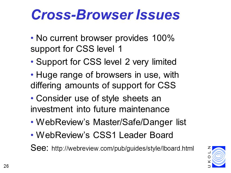 26 Cross-Browser Issues No current browser provides 100% support for CSS level 1 Support for CSS level 2 very limited Huge range of browsers in use, w