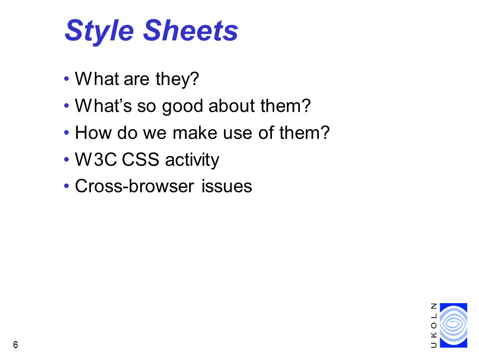 6 Style Sheets What are they? Whats so good about them? How do we make use of them? W3C CSS activity Cross-browser issues