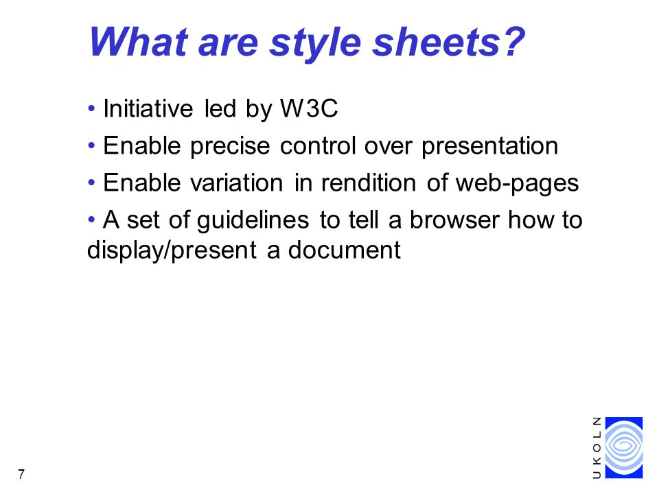 7 What are style sheets? Initiative led by W3C Enable precise control over presentation Enable variation in rendition of web-pages A set of guidelines