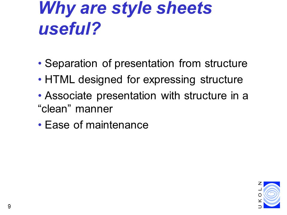9 Why are style sheets useful? Separation of presentation from structure HTML designed for expressing structure Associate presentation with structure