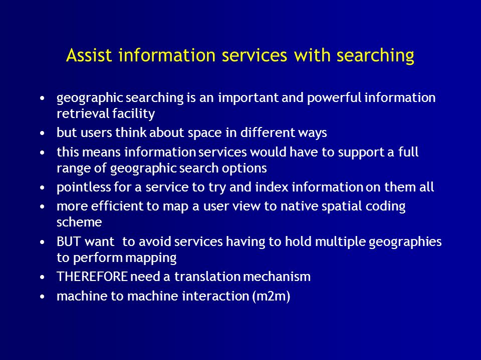 Assist information services with searching geographic searching is an important and powerful information retrieval facility but users think about space in different ways this means information services would have to support a full range of geographic search options pointless for a service to try and index information on them all more efficient to map a user view to native spatial coding scheme BUT want to avoid services having to hold multiple geographies to perform mapping THEREFORE need a translation mechanism machine to machine interaction (m2m)