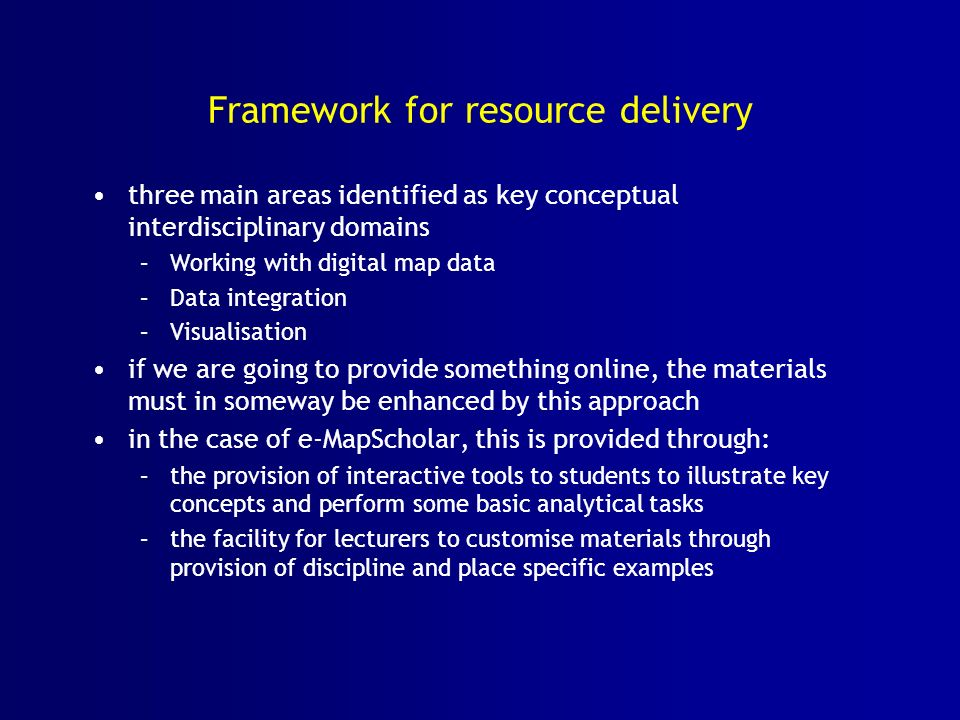 Framework for resource delivery three main areas identified as key conceptual interdisciplinary domains –Working with digital map data –Data integration –Visualisation if we are going to provide something online, the materials must in someway be enhanced by this approach in the case of e-MapScholar, this is provided through: –the provision of interactive tools to students to illustrate key concepts and perform some basic analytical tasks –the facility for lecturers to customise materials through provision of discipline and place specific examples