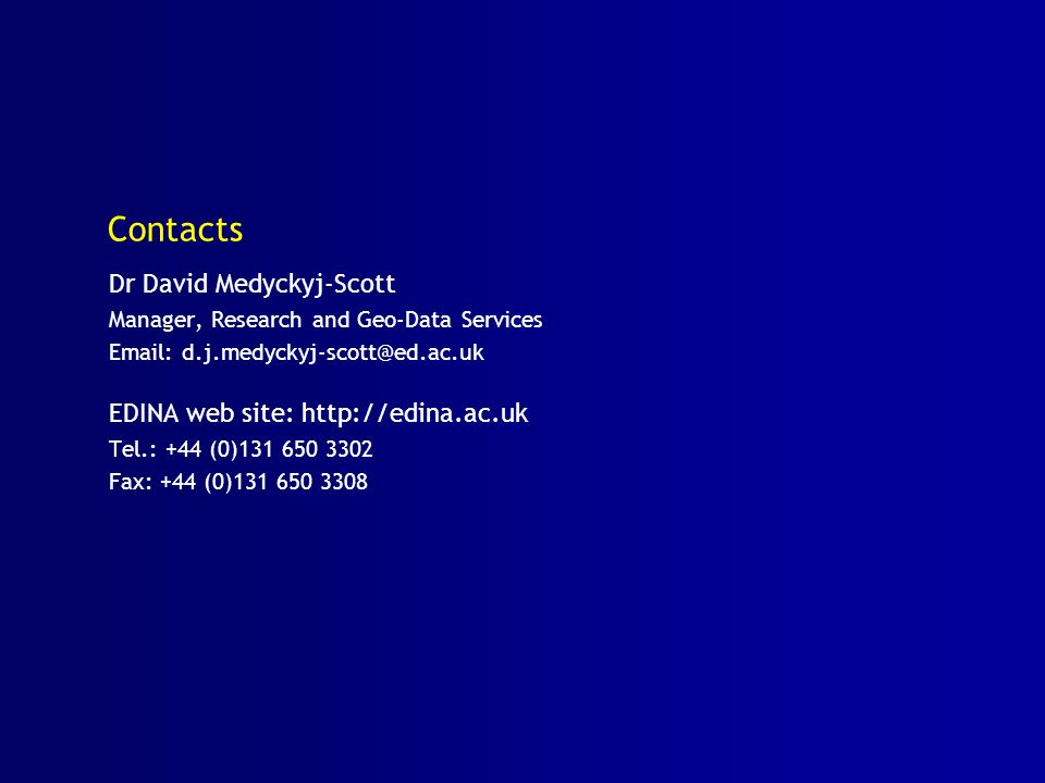 Contacts Dr David Medyckyj-Scott Manager, Research and Geo-Data Services   EDINA web site:   Tel.: +44 (0) Fax: +44 (0)