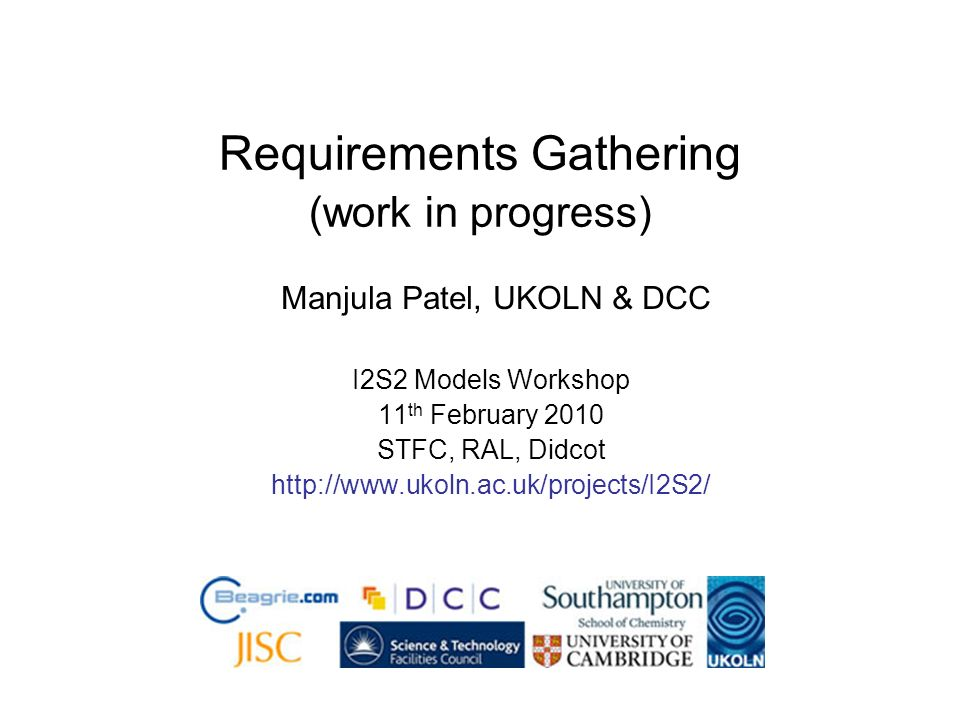 Requirements Gathering (work in progress) Manjula Patel, UKOLN & DCC I2S2 Models Workshop 11 th February 2010 STFC, RAL, Didcot http://www.ukoln.ac.uk/projects/I2S2/