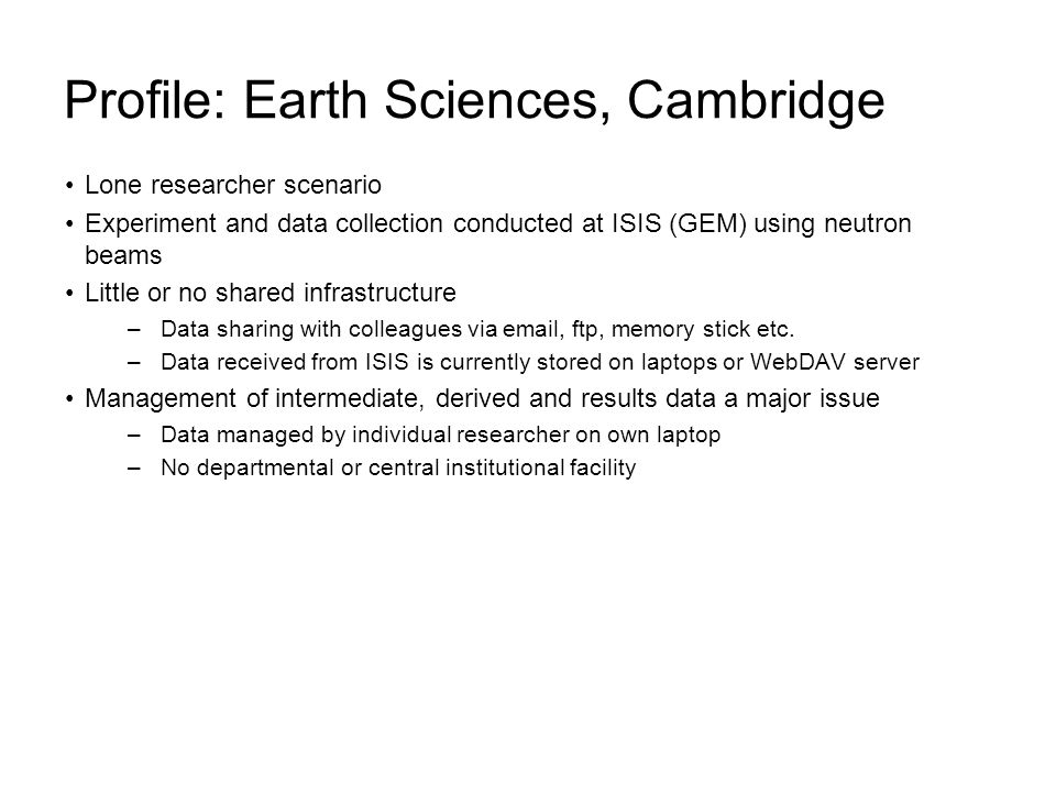 Profile: Earth Sciences, Cambridge Lone researcher scenario Experiment and data collection conducted at ISIS (GEM) using neutron beams Little or no shared infrastructure –Data sharing with colleagues via email, ftp, memory stick etc.