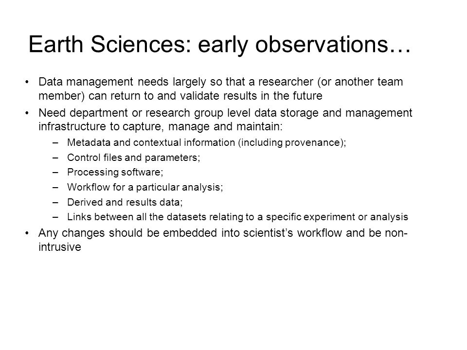 Earth Sciences: early observations… Data management needs largely so that a researcher (or another team member) can return to and validate results in the future Need department or research group level data storage and management infrastructure to capture, manage and maintain: –Metadata and contextual information (including provenance); –Control files and parameters; –Processing software; –Workflow for a particular analysis; –Derived and results data; –Links between all the datasets relating to a specific experiment or analysis Any changes should be embedded into scientists workflow and be non- intrusive