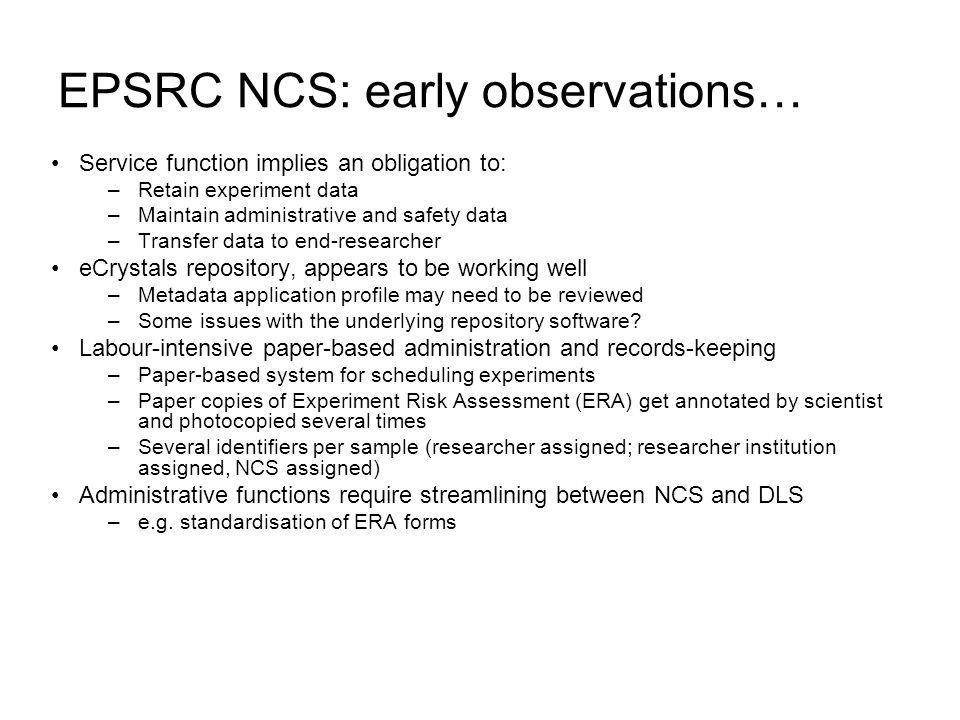 EPSRC NCS: early observations… Service function implies an obligation to: –Retain experiment data –Maintain administrative and safety data –Transfer data to end-researcher eCrystals repository, appears to be working well –Metadata application profile may need to be reviewed –Some issues with the underlying repository software.